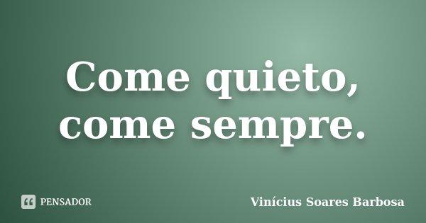Come quieto, come sempre.... Frase de Vinícius Soares Barbosa.
