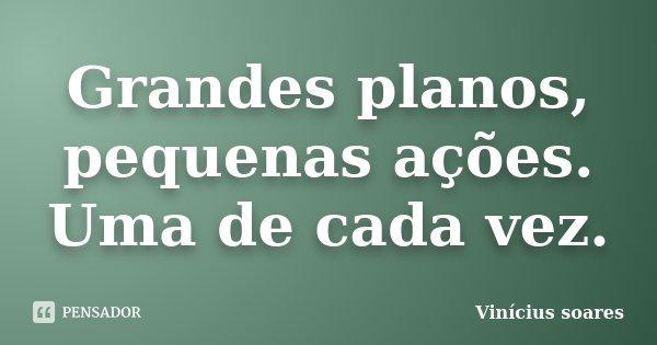 Grandes planos, pequenas ações. Uma de cada vez.... Frase de Vinicius Soares.