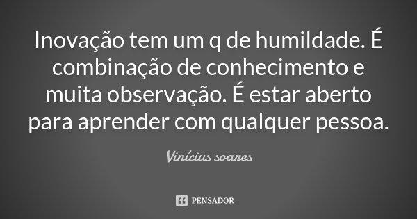 Inovação tem um q de humildade. É combinação de conhecimento e muita observação. É estar aberto para aprender com qualquer pessoa.... Frase de Vinicius Soares.