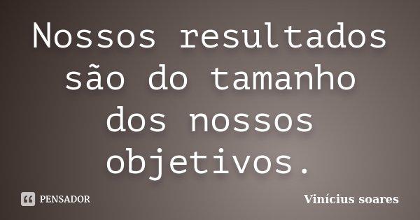 Nossos resultados são do tamanho dos nossos objetivos.... Frase de Vinicius Soares.