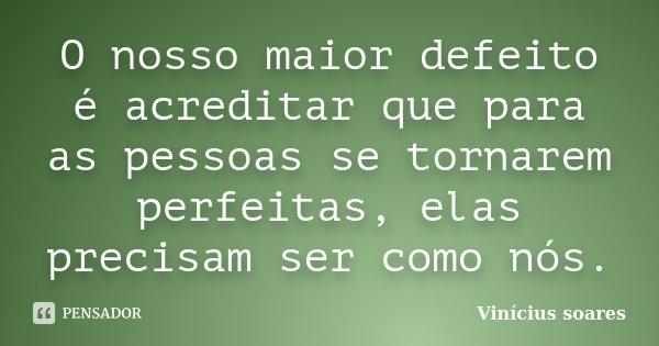 O nosso maior defeito é acreditar que para as pessoas se tornarem perfeitas, elas precisam ser como nós.... Frase de Vinícius Soares.