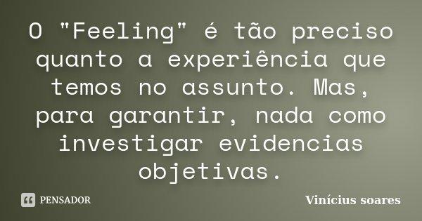 """O """"Feeling"""" é tão preciso quanto a experiência que temos no assunto. Mas, para garantir, nada como investigar evidencias objetivas.... Frase de Vinicius Soares."""