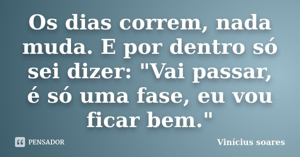 """Os dias correm, nada muda. E por dentro só sei dizer: """"Vai passar, é só uma fase, eu vou ficar bem.""""... Frase de Vinícius Soares."""