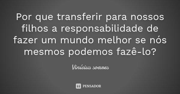 Por que transferir para nossos filhos a responsabilidade de fazer um mundo melhor se nós mesmos podemos fazê-lo?... Frase de Vinicius Soares.