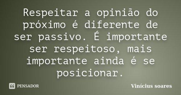 Respeitar a opinião do próximo é diferente de ser passivo. É importante ser respeitoso, mais importante ainda é se posicionar.... Frase de Vinicius Soares.