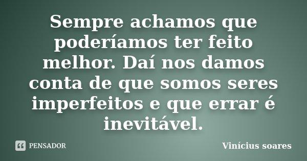 Sempre achamos que poderíamos ter feito melhor. Daí nos damos conta de que somos seres imperfeitos e que errar é inevitável.... Frase de Vinícius Soares.