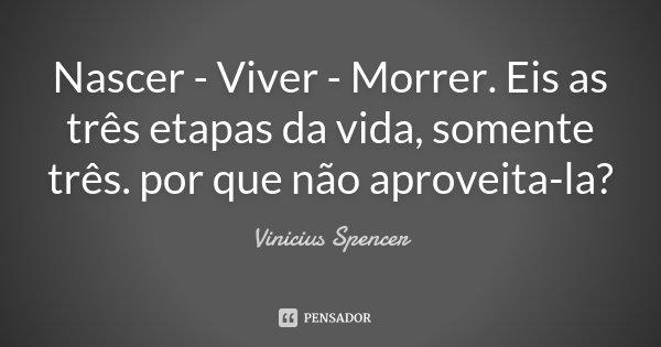 Nascer - Viver - Morrer. Eis as três etapas da vida, somente três. por que não aproveita-la?... Frase de Vinicius Spencer.