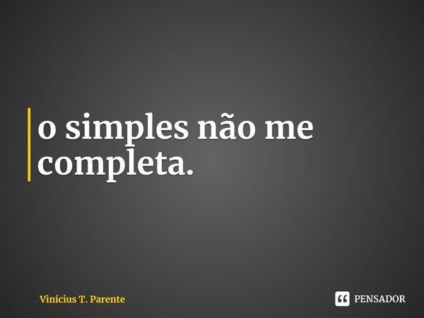 o simples não me completa.... Frase de Vinícius T. Parente.