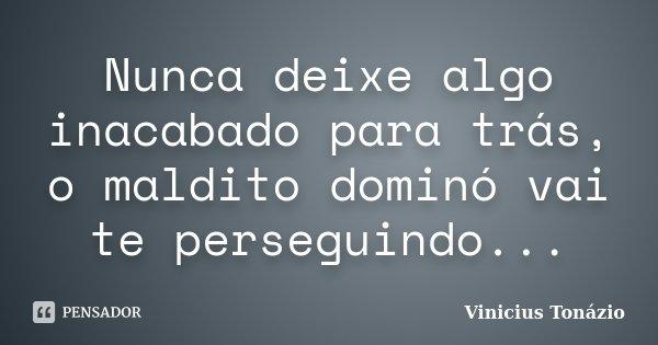 Nunca deixe algo inacabado para trás, o maldito dominó vai te perseguindo...... Frase de Vinicius Tonázio.