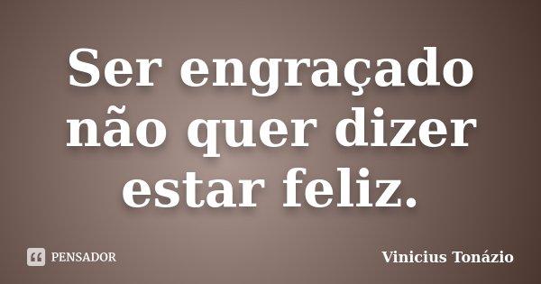 Ser engraçado não quer dizer estar feliz.... Frase de Vinicius Tonázio.