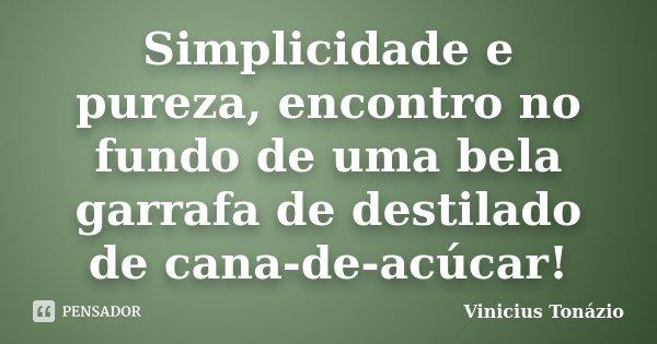 Simplicidade e pureza, encontro no fundo de uma bela garrafa de destilado de cana-de-acúcar!... Frase de Vinicius Tonázio.