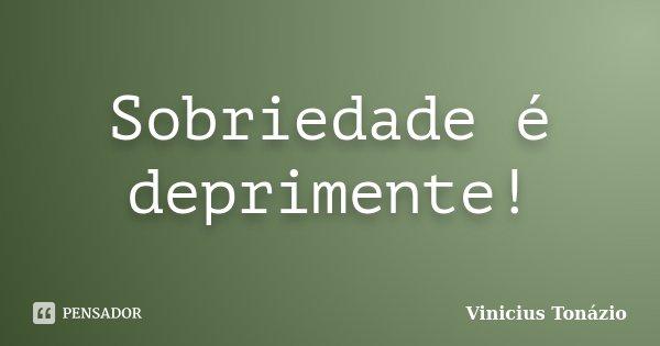 Sobriedade é deprimente!... Frase de Vinicius Tonázio.