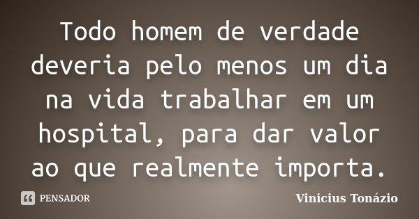 Todo homem de verdade deveria pelo menos um dia na vida trabalhar em um hospital, para dar valor ao que realmente importa.... Frase de Vinicius Tonázio.