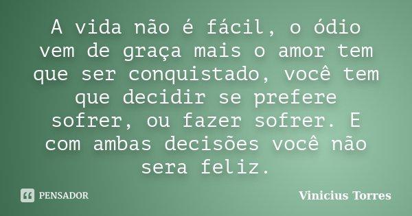 A vida não é fácil, o ódio vem de graça mais o amor tem que ser conquistado, você tem que decidir se prefere sofrer, ou fazer sofrer. E com ambas decisões você ... Frase de Vinicius Torres.