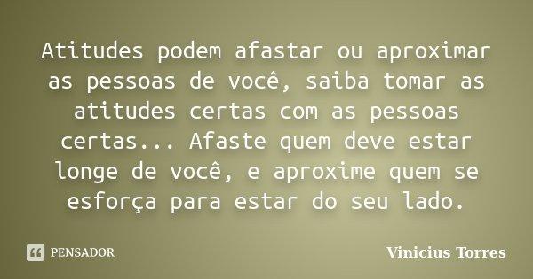 Atitudes podem afastar ou aproximar as pessoas de você, saiba tomar as atitudes certas com as pessoas certas... Afaste quem deve estar longe de você, e aproxime... Frase de Vinicius Torres.