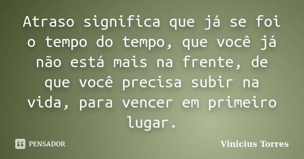 Atraso significa que já se foi o tempo do tempo, que você já não está mais na frente, de que você precisa subir na vida, para vencer em primeiro lugar.... Frase de Vinicius Torres.