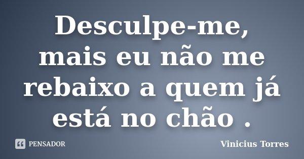 Desculpe-me, mais eu não me rebaixo a quem já está no chão .... Frase de Vinicius Torres.