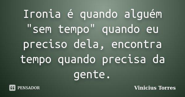 """Ironia é quando alguém """"sem tempo"""" quando eu preciso dela, encontra tempo quando precisa da gente.... Frase de Vinicius Torres."""