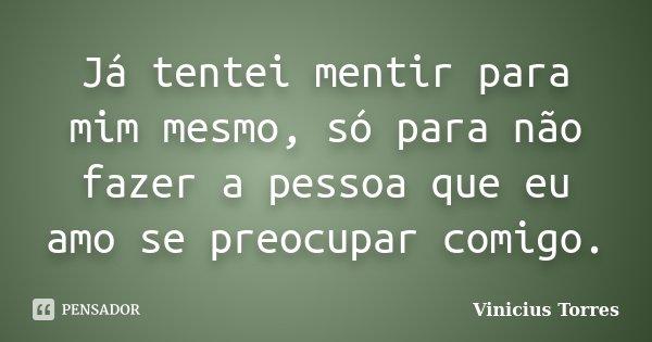 Já tentei mentir para mim mesmo, só para não fazer a pessoa que eu amo se preocupar comigo.... Frase de Vinicius Torres.