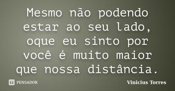 Mesmo não podendo estar ao seu lado, oque eu sinto por você é muito maior que nossa distância.... Frase de Vinicius Torres.