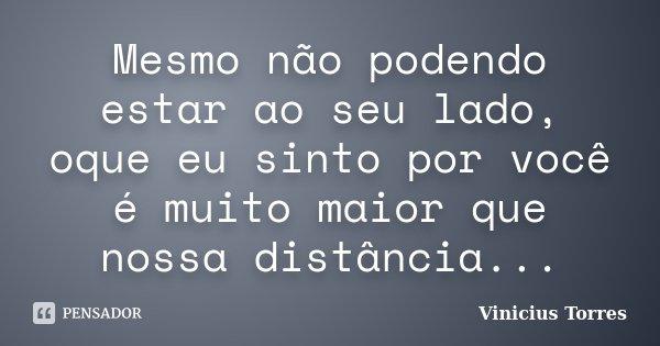Mesmo não podendo estar ao seu lado, oque eu sinto por você é muito maior que nossa distância...... Frase de Vinicius Torres.
