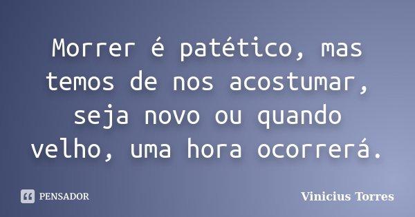Morrer é patético, mas temos de nos acostumar, seja novo ou quando velho, uma hora ocorrerá.... Frase de Vinicius Torres.
