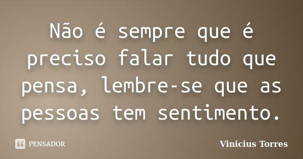 Não é sempre que é preciso falar tudo que pensa, lembre-se que as pessoas tem sentimento.... Frase de Vinicius Torres.