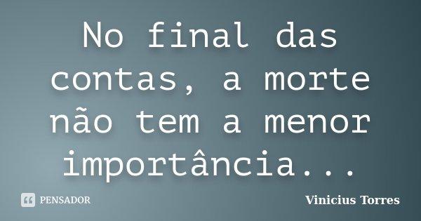 No final das contas, a morte não tem a menor importância...... Frase de Vinicius Torres.