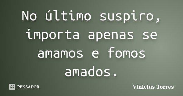 No último suspiro, importa apenas se amamos e fomos amados.... Frase de Vinicius Torres.