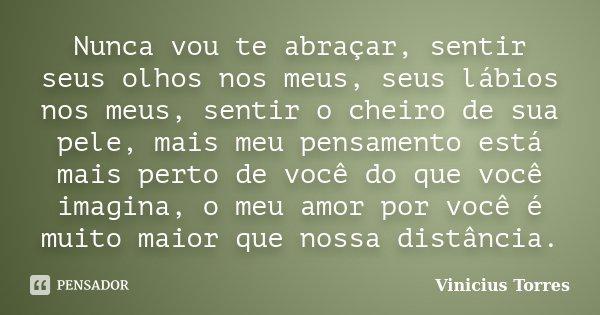 Nunca vou te abraçar, sentir seus olhos nos meus, seus lábios nos meus, sentir o cheiro de sua pele, mais meu pensamento está mais perto de você do que você ima... Frase de Vinicius Torres.