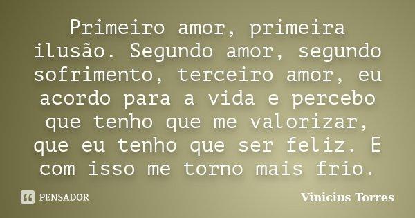 Primeiro amor, primeira ilusão. Segundo amor, segundo sofrimento, terceiro amor, eu acordo para a vida e percebo que tenho que me valorizar, que eu tenho que se... Frase de Vinicius Torres.