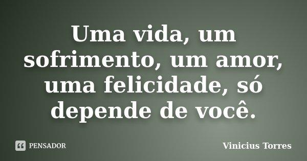 Uma vida, um sofrimento, um amor, uma felicidade, só depende de você.... Frase de Vinicius Torres.