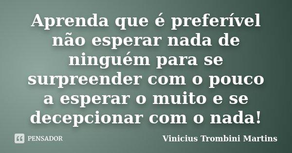 Aprenda que é preferível não esperar nada de ninguém para se surpreender com o pouco a esperar o muito e se decepcionar com o nada!... Frase de Vinicius Trombini Martins.