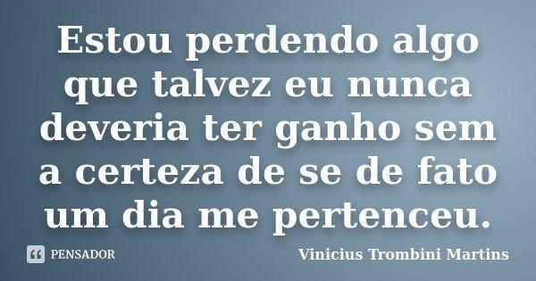 Estou perdendo algo que talvez eu nunca deveria ter ganho sem a certeza de se de fato um dia me pertenceu.... Frase de Vinicius Trombini Martins.
