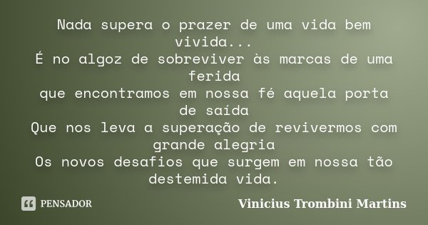 Nada supera o prazer de uma vida bem vivida... É no algoz de sobreviver às marcas de uma ferida que encontramos em nossa fé aquela porta de saída Que nos leva a... Frase de Vinicius Trombini Martins.