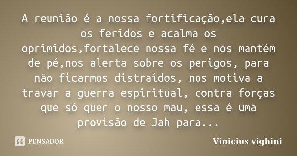 A reunião é a nossa fortificação,ela cura os feridos e acalma os oprimidos,fortalece nossa fé e nos mantém de pé,nos alerta sobre os perigos, para não ficarmos ... Frase de Vinicius Vighini.