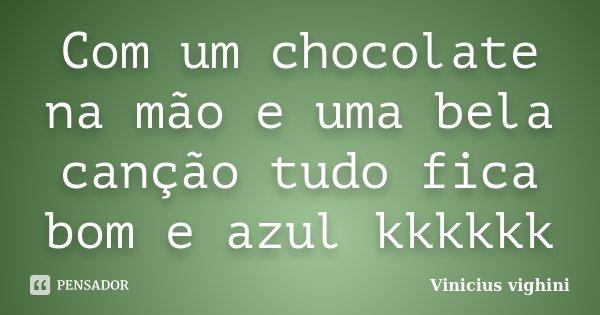 Com um chocolate na mão e uma bela canção tudo fica bom e azul kkkkkk... Frase de Vinicius Vighini.