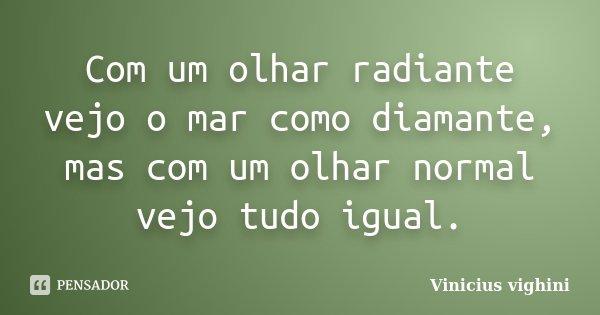 Com um olhar radiante vejo o mar como diamante, mas com um olhar normal vejo tudo igual.... Frase de Vinicius Vighini.