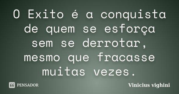 O Exito é a conquista de quem se esforça sem se derrotar, mesmo que fracasse muitas vezes.... Frase de Vinicius vighini.