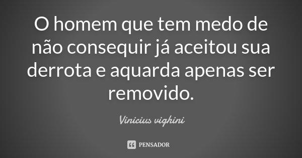 O homem que tem medo de não consequir já aceitou sua derrota e aquarda apenas ser removido.... Frase de Vinicius vighini.