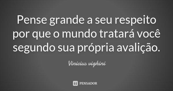 Pense grande a seu respeito por que o mundo tratará você segundo sua própria avalição.... Frase de Vinicius vighini.
