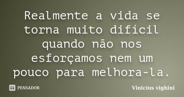 Realmente a vida se torna muito difícil quando não nos esforçamos nem um pouco para melhora-la.... Frase de Vinicius Vighini.