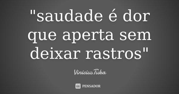 """""""saudade é dor que aperta sem deixar rastros""""... Frase de ViniciusTuka."""