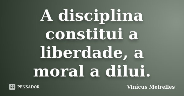 A disciplina constitui a liberdade, a moral a dilui.... Frase de Vinícus Meirelles.