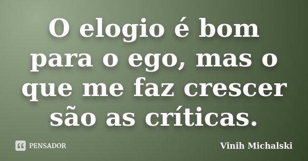 O Elogio é Bom Para O Ego Mas O Que Me Vinih Michalski