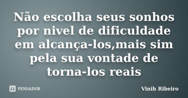 Não escolha seus sonhos por nivel de dificuldade em alcança-los,mais sim pela sua vontade de torna-los reais... Frase de Vinih Ribeiro.