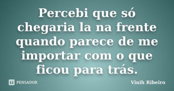 Percebi que só chegaria la na frente quando parece de me importar com o que ficou para trás.... Frase de Vinih Ribeiro.