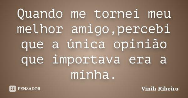 Quando me tornei meu melhor amigo,percebi que a única opinião que importava era a minha.... Frase de Vinih Ribeiro.