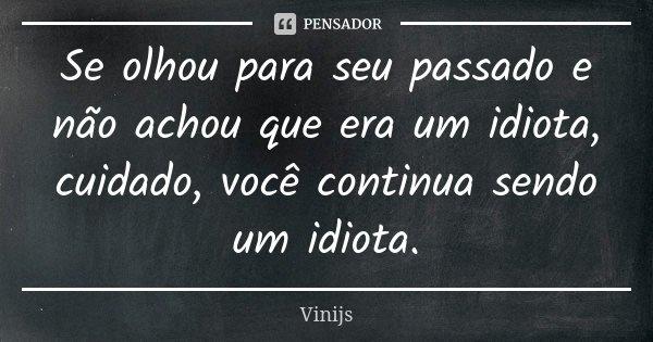 Se olhou para seu passado e não achou que era um idiota, cuidado, você continua sendo um idiota.... Frase de Vinijs.