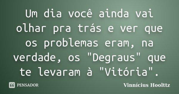 """Um dia você ainda vai olhar pra trás e ver que os problemas eram, na verdade, os """"Degraus"""" que te levaram à """"Vitória"""".... Frase de Vinnícius Hoolttz."""